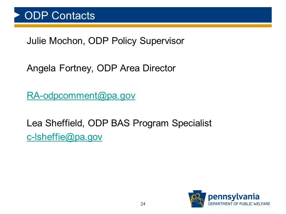 ODP Contacts Julie Mochon, ODP Policy Supervisor Angela Fortney, ODP Area Director RA-odpcomment@pa.gov Lea Sheffield, ODP BAS Program Specialist c-lsheffie@pa.gov 24