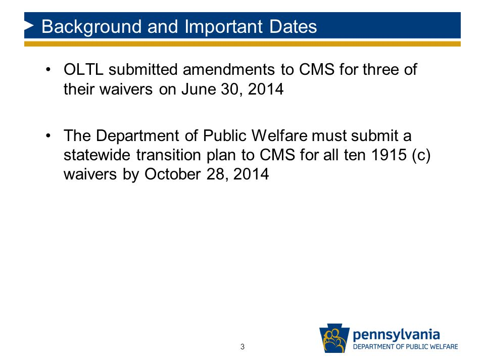 Background and Important Dates OLTL submitted amendments to CMS for three of their waivers on June 30, 2014 The Department of Public Welfare must submit a statewide transition plan to CMS for all ten 1915 (c) waivers by October 28, 2014 3
