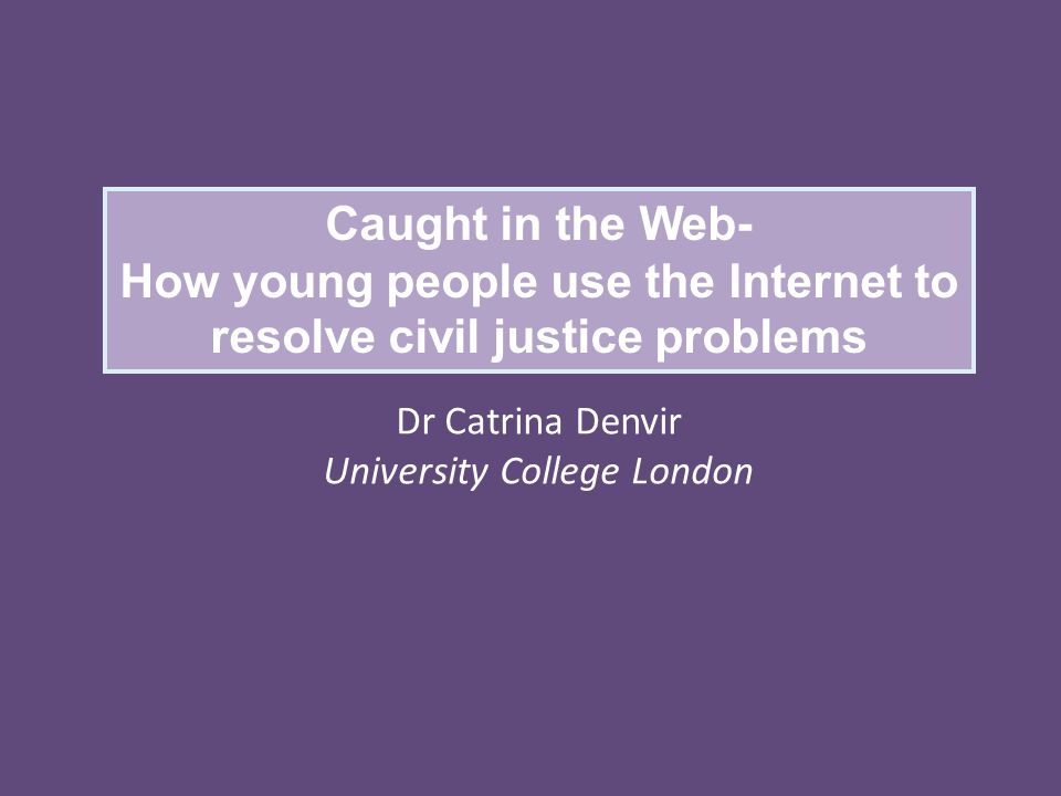 Caught in the Web- How young people use the Internet to resolve civil justice problems Dr Catrina Denvir University College London