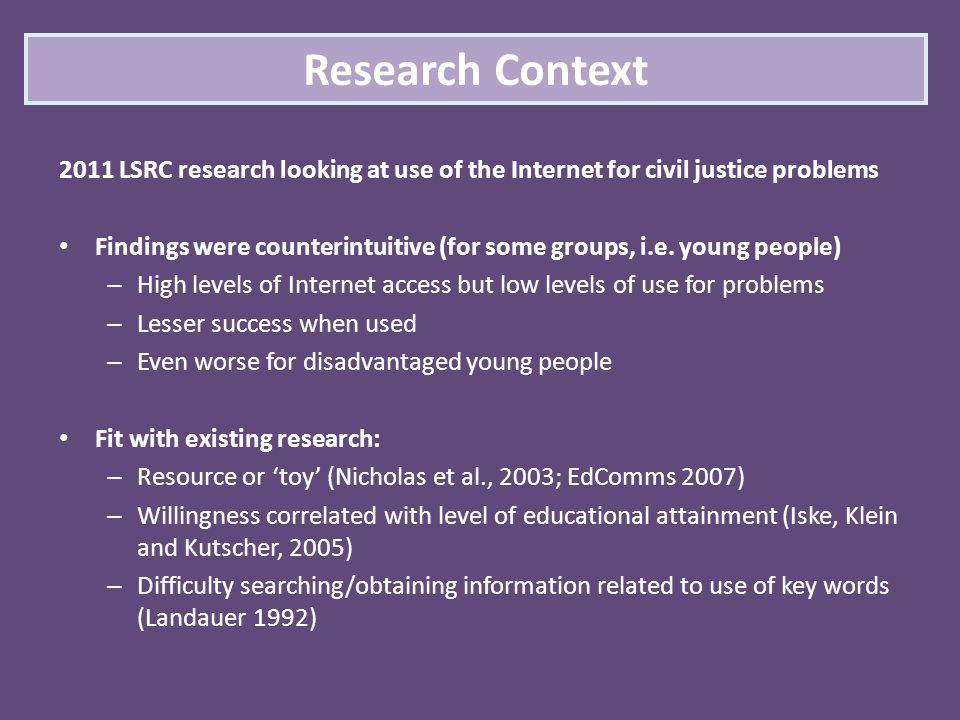 2011 LSRC research looking at use of the Internet for civil justice problems Findings were counterintuitive (for some groups, i.e. young people) – Hig