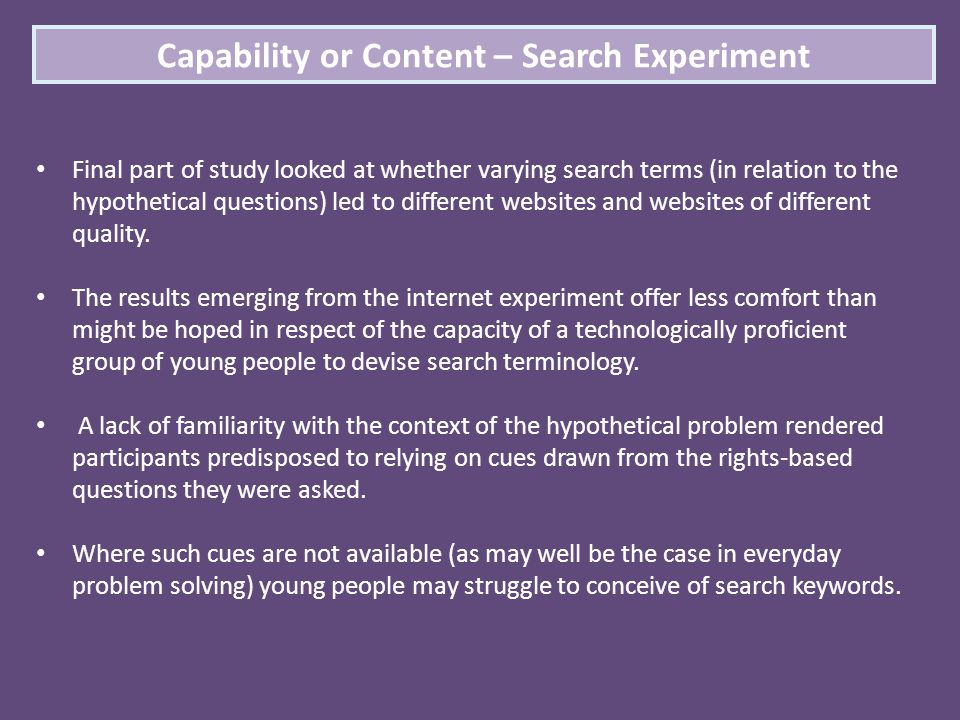 Capability or Content – Search Experiment Final part of study looked at whether varying search terms (in relation to the hypothetical questions) led t