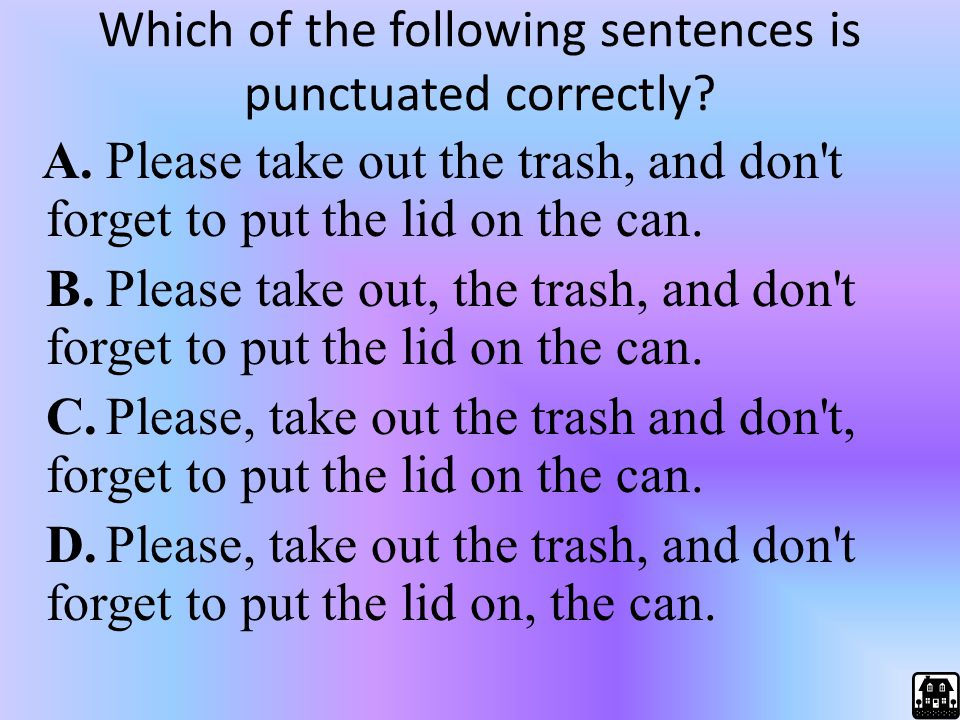 Which of the following sentences is punctuated correctly? A.Please take out the trash, and don't forget to put the lid on the can. B.Please take out,