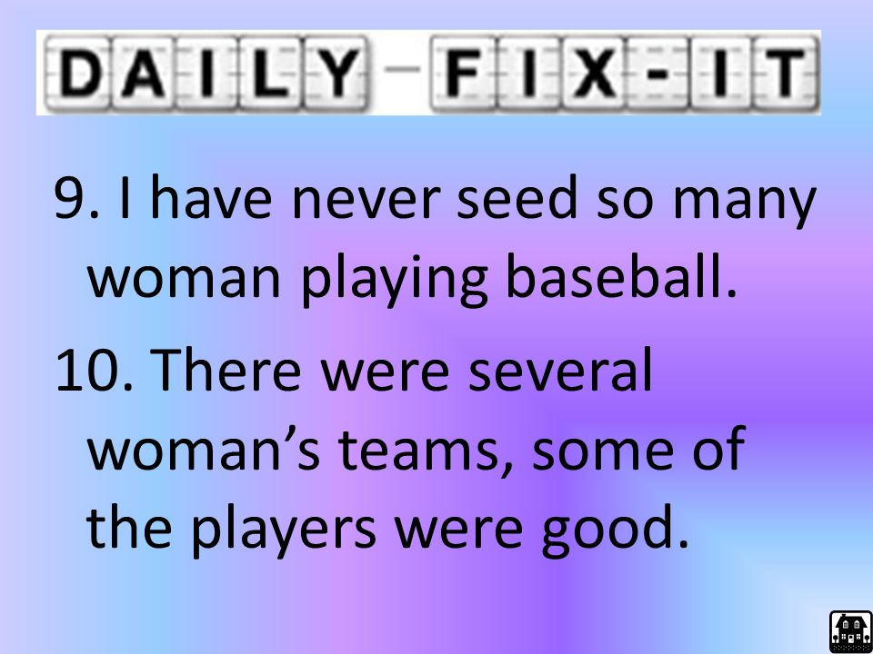 9. I have never seed so many woman playing baseball. 10. There were several woman's teams, some of the players were good.