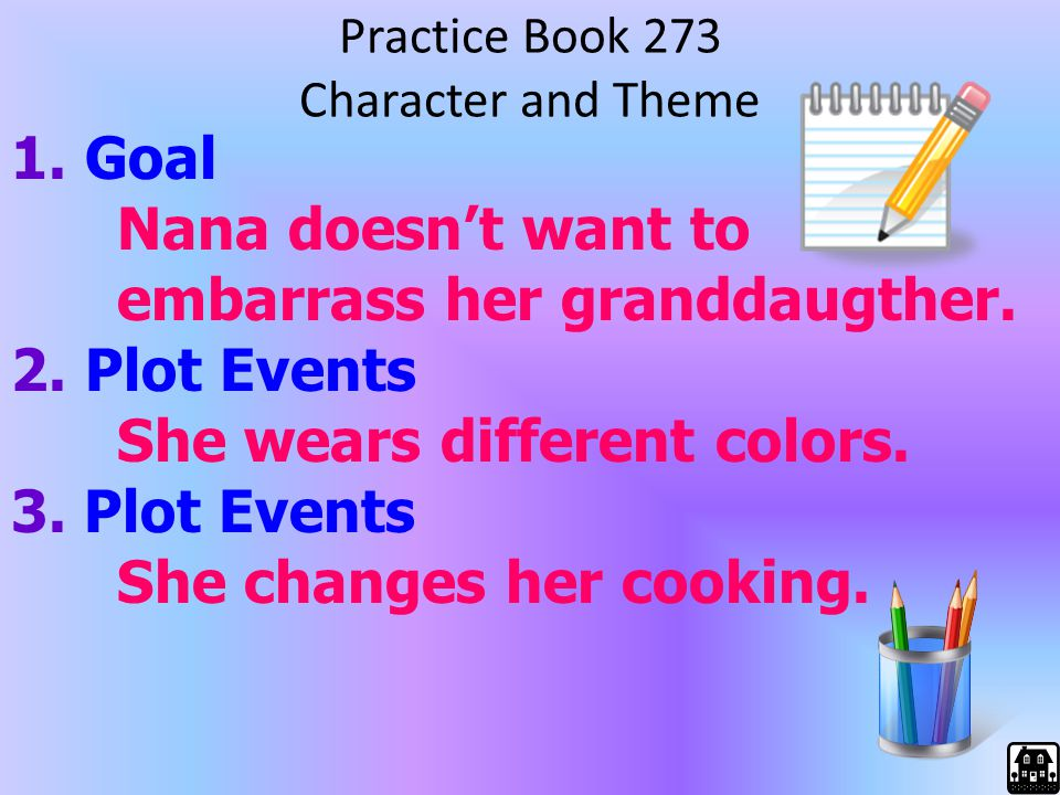 Practice Book 273 Character and Theme 1. Goal Nana doesn't want to embarrass her granddaugther. 2. Plot Events She wears different colors. 3. Plot Eve