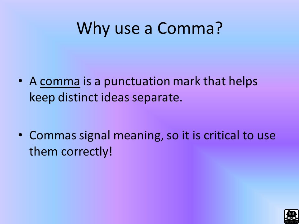 Why use a Comma? A comma is a punctuation mark that helps keep distinct ideas separate. Commas signal meaning, so it is critical to use them correctly