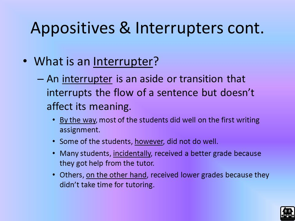 Appositives & Interrupters cont. What is an Interrupter? – An interrupter is an aside or transition that interrupts the flow of a sentence but doesn't