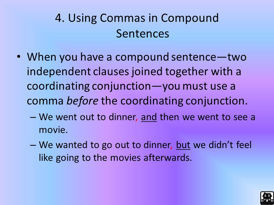 4. Using Commas in Compound Sentences When you have a compound sentence—two independent clauses joined together with a coordinating conjunction—you mu