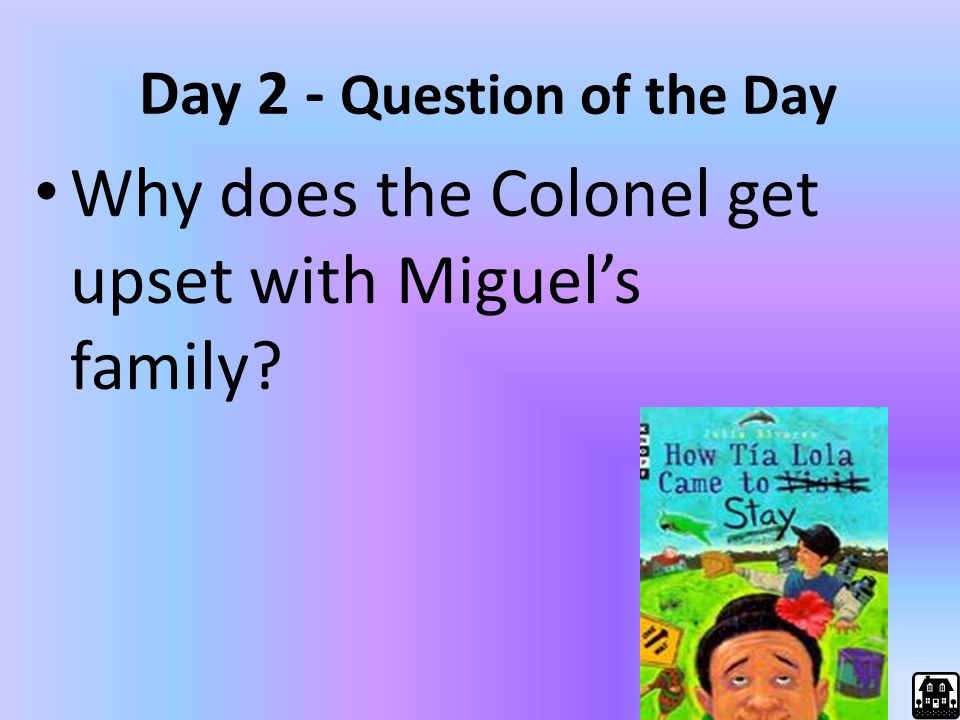Day 2 - Question of the Day Why does the Colonel get upset with Miguel's family?