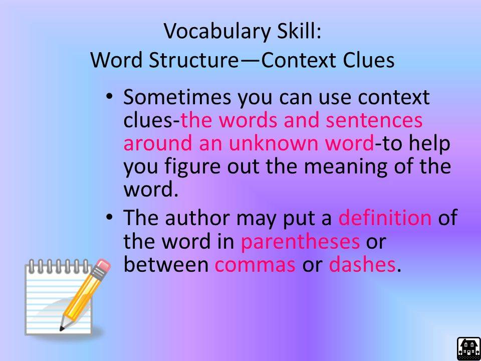 Vocabulary Skill: Word Structure—Context Clues Sometimes you can use context clues-the words and sentences around an unknown word-to help you figure o