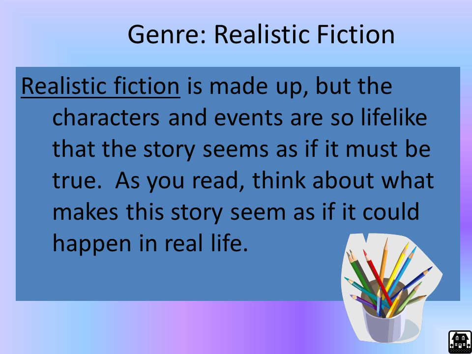 Genre: Realistic Fiction Realistic fiction is made up, but the characters and events are so lifelike that the story seems as if it must be true. As yo