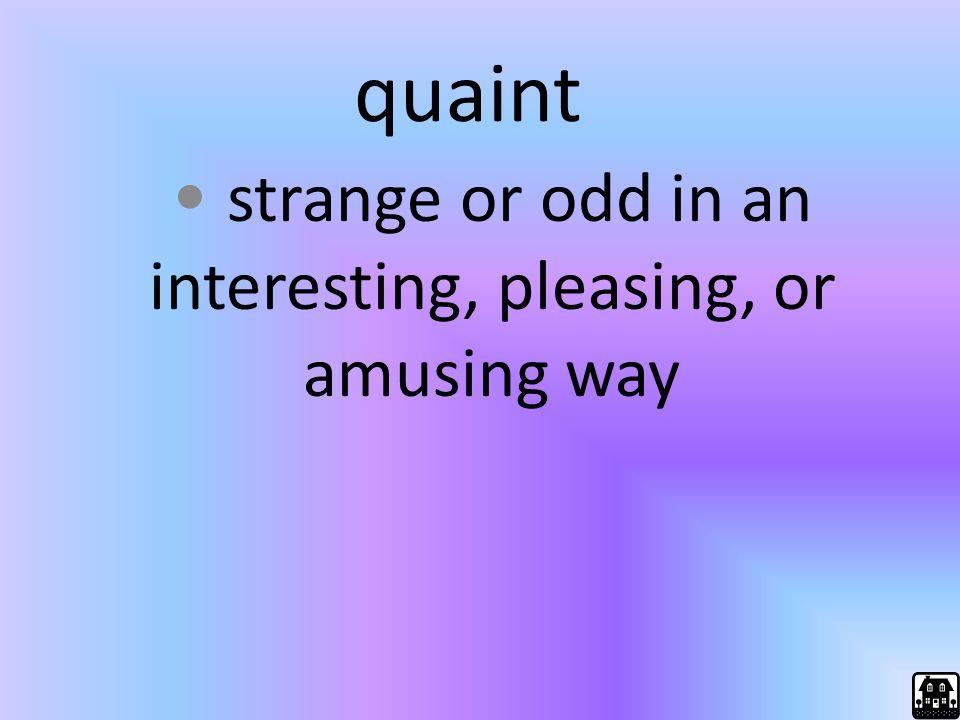 quaint strange or odd in an interesting, pleasing, or amusing way