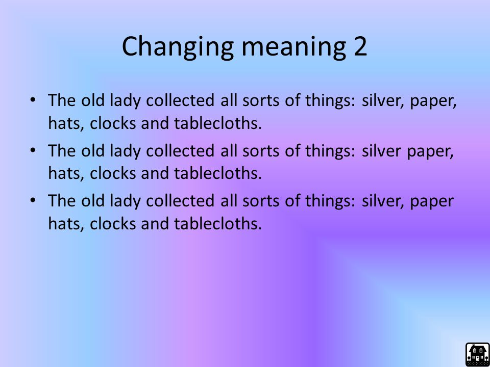 Changing meaning 2 The old lady collected all sorts of things: silver, paper, hats, clocks and tablecloths. The old lady collected all sorts of things
