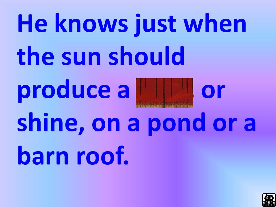 He knows just when the sun should produce a glint, or shine, on a pond or a barn roof.