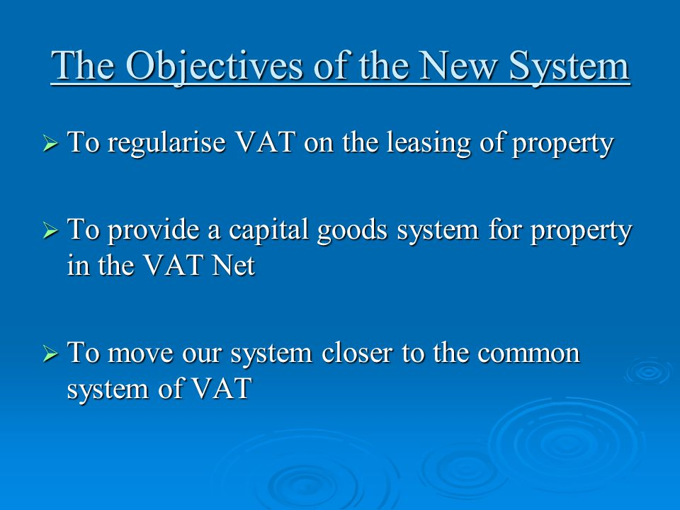 The Objectives of the New System  To regularise VAT on the leasing of property  To provide a capital goods system for property in the VAT Net  To m