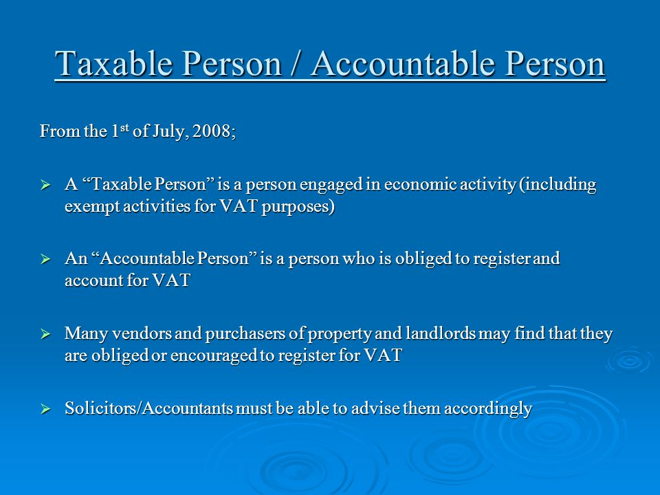 "Taxable Person / Accountable Person From the 1 st of July, 2008;  A ""Taxable Person"" is a person engaged in economic activity (including exempt activ"