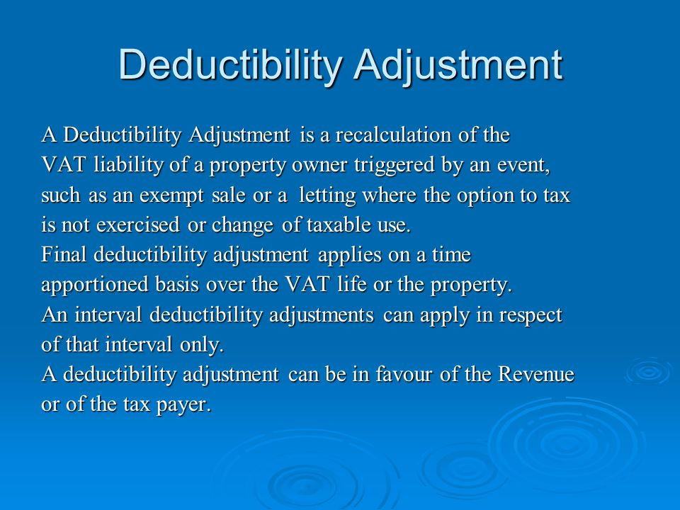 Deductibility Adjustment A Deductibility Adjustment is a recalculation of the VAT liability of a property owner triggered by an event, such as an exem