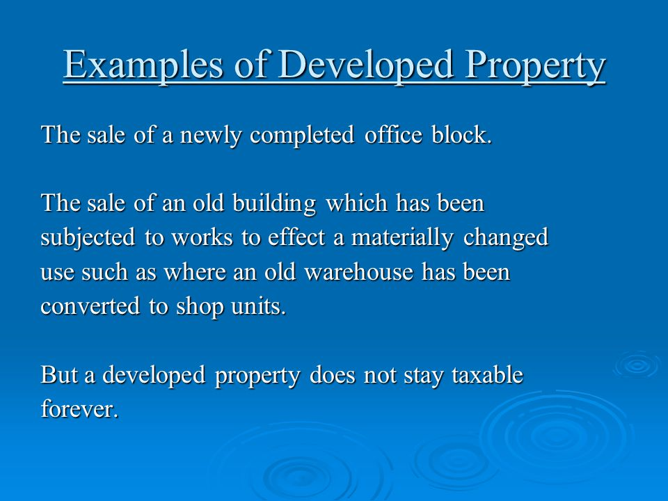 Examples of Developed Property The sale of a newly completed office block. The sale of an old building which has been subjected to works to effect a m