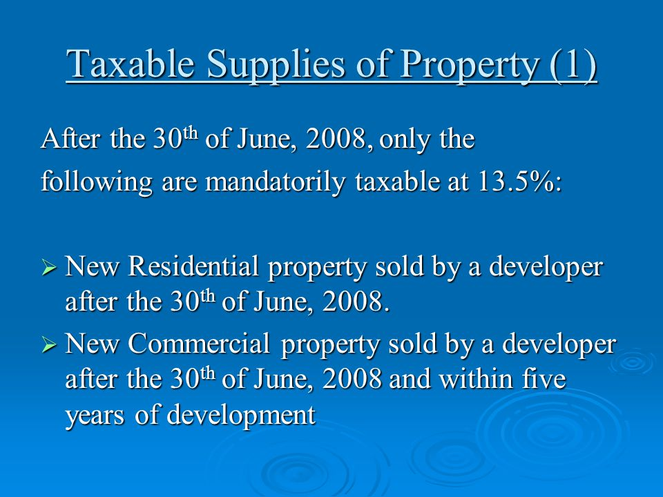 Taxable Supplies of Property (1) After the 30 th of June, 2008, only the following are mandatorily taxable at 13.5%:  New Residential property sold b