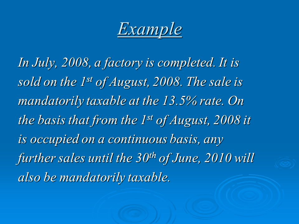Example In July, 2008, a factory is completed. It is sold on the 1 st of August, 2008. The sale is mandatorily taxable at the 13.5% rate. On the basis