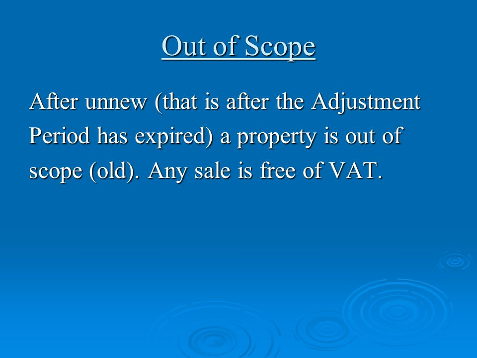 Out of Scope After unnew (that is after the Adjustment Period has expired) a property is out of scope (old). Any sale is free of VAT.