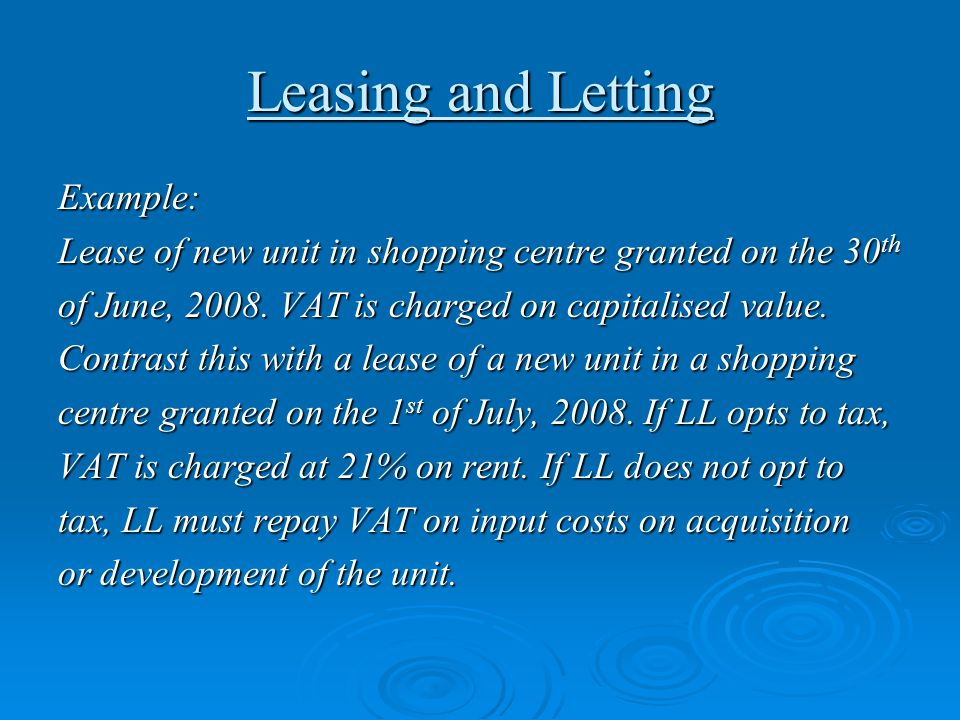 Leasing and Letting Example: Lease of new unit in shopping centre granted on the 30 th of June, 2008. VAT is charged on capitalised value. Contrast th