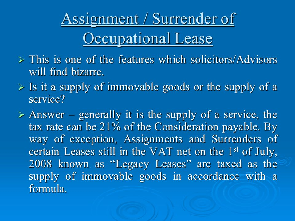 Assignment / Surrender of Occupational Lease  This is one of the features which solicitors/Advisors will find bizarre.  Is it a supply of immovable