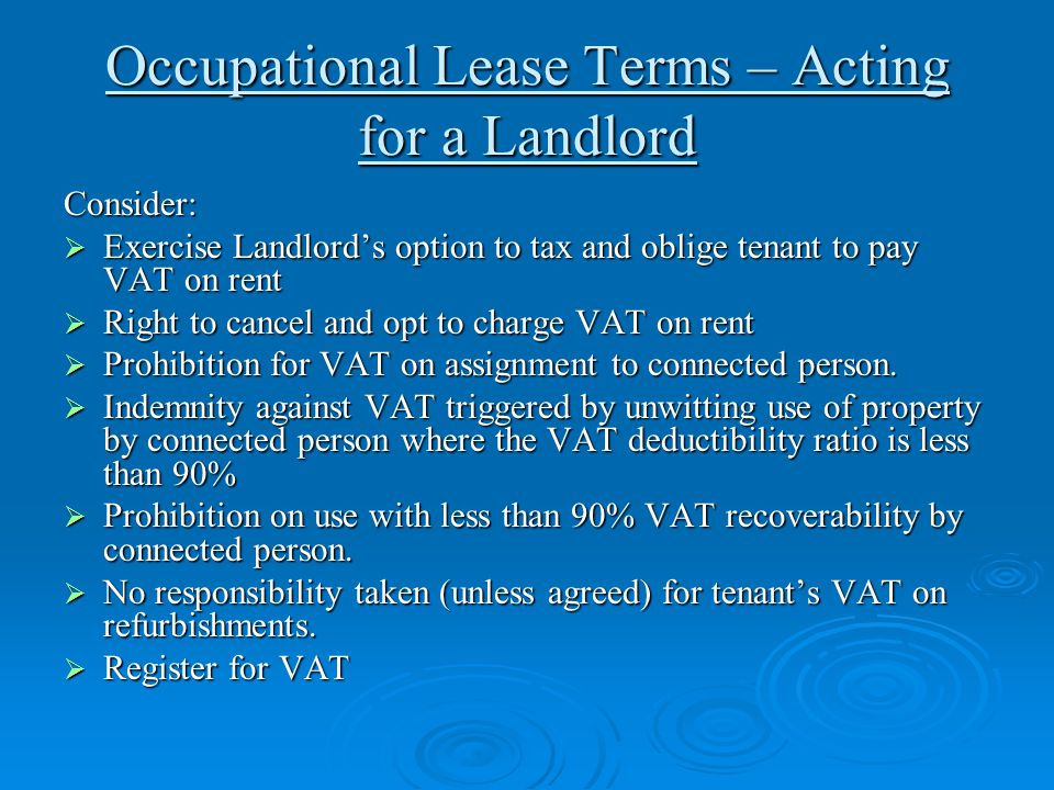 Occupational Lease Terms – Acting for a Landlord Consider:  Exercise Landlord's option to tax and oblige tenant to pay VAT on rent  Right to cancel