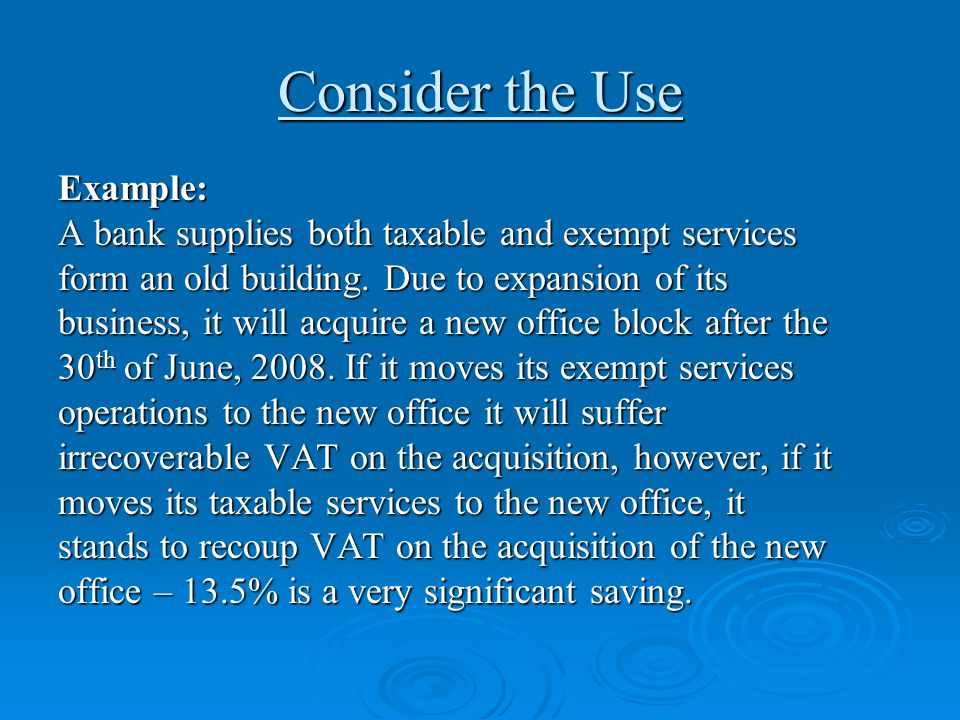 Consider the Use Example: A bank supplies both taxable and exempt services form an old building. Due to expansion of its business, it will acquire a n