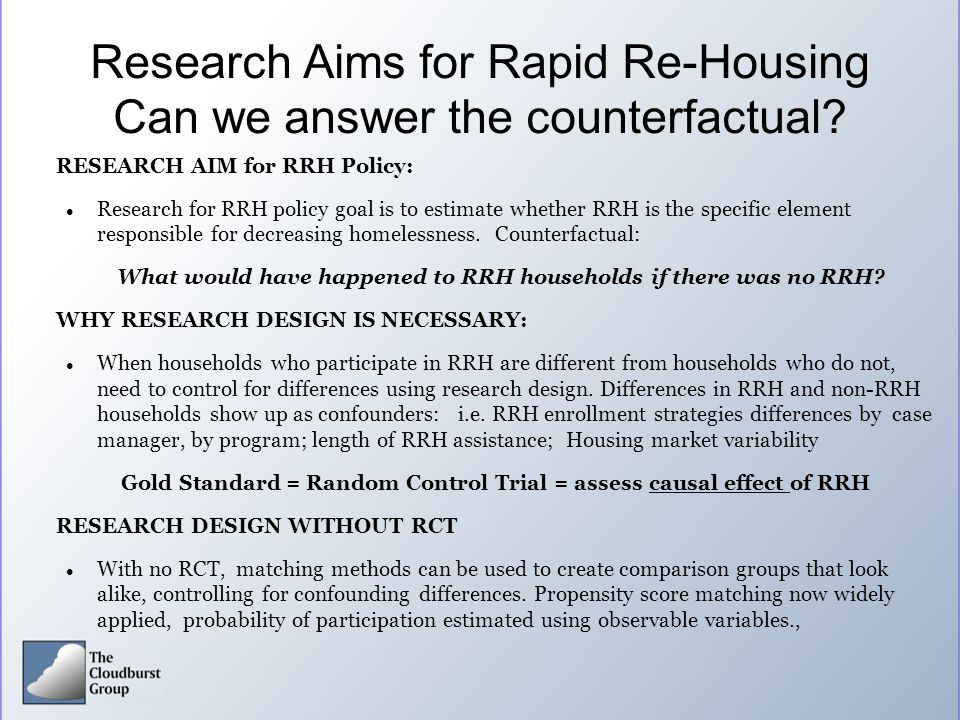 Research Aims for Rapid Re-Housing Can we answer the counterfactual? RESEARCH AIM for RRH Policy: Research for RRH policy goal is to estimate whether