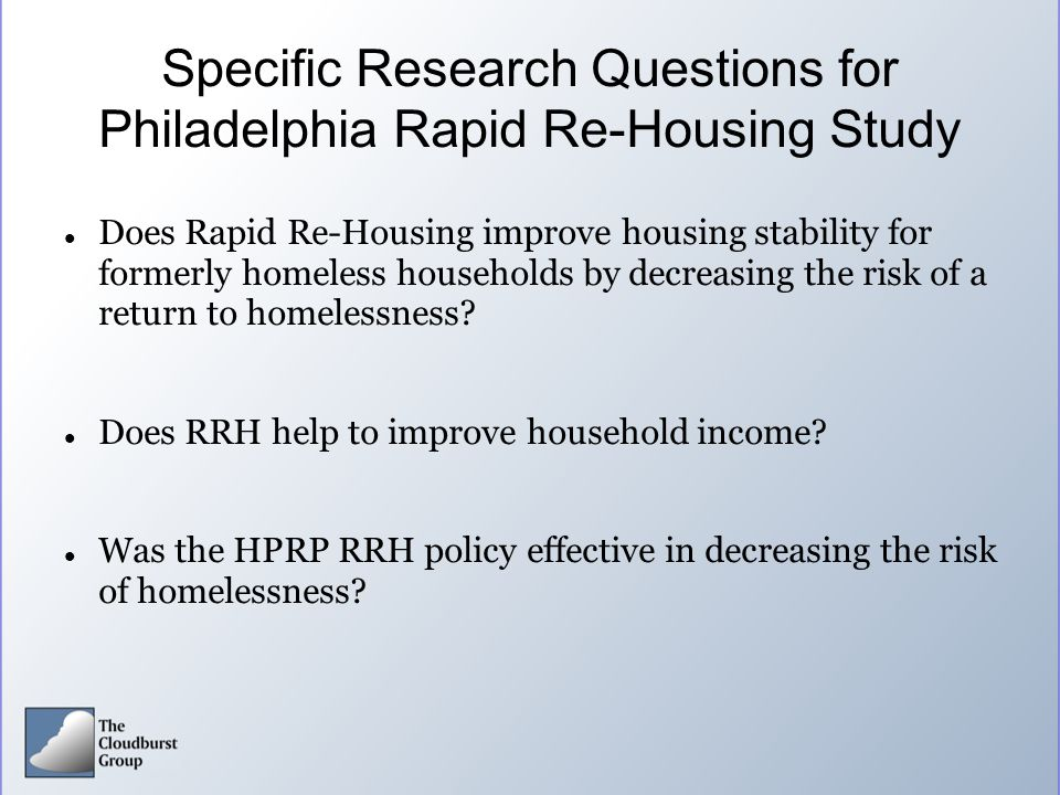Specific Research Questions for Philadelphia Rapid Re-Housing Study Does Rapid Re-Housing improve housing stability for formerly homeless households b