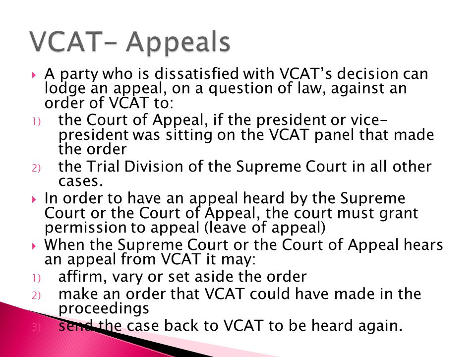  A party who is dissatisfied with VCAT's decision can lodge an appeal, on a question of law, against an order of VCAT to: 1) the Court of Appeal, if the president or vice- president was sitting on the VCAT panel that made the order 2) the Trial Division of the Supreme Court in all other cases.
