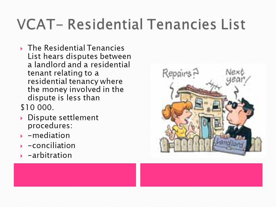  The Residential Tenancies List hears disputes between a landlord and a residential tenant relating to a residential tenancy where the money involved in the dispute is less than $10 000.