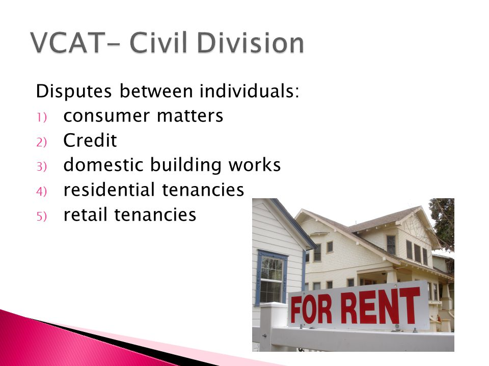 Disputes between individuals: 1) consumer matters 2) Credit 3) domestic building works 4) residential tenancies 5) retail tenancies