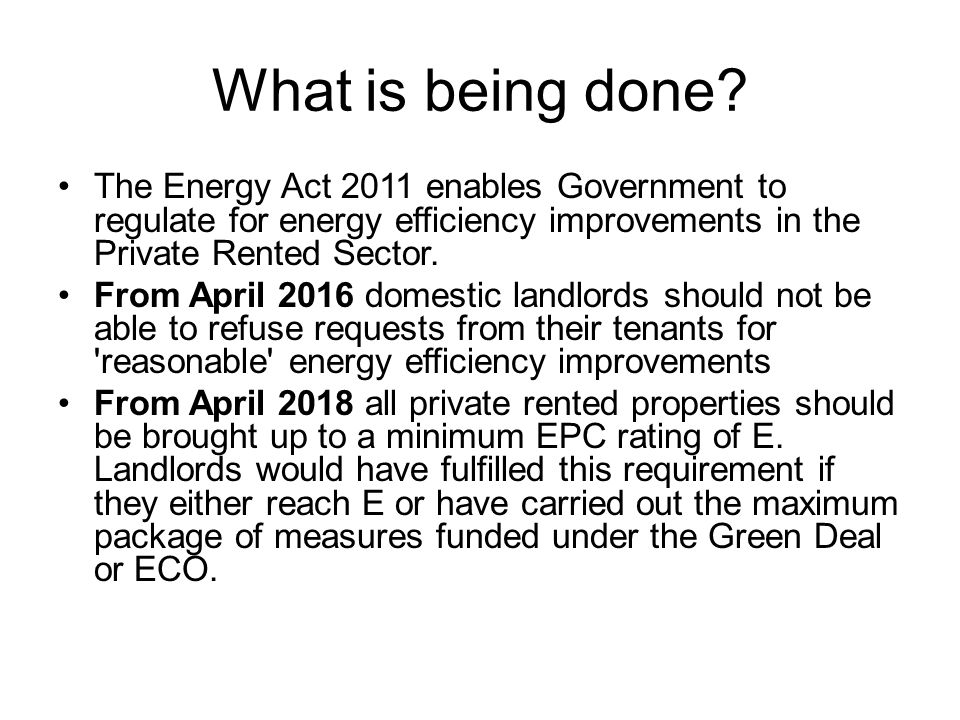 Principles of the Green Deal and ECO A nationwide scheme to support take up of energy- saving home improvements and help meet the UK's carbon reduction targets (Climate Change Act, 2008) Aims to Pay as you save : whoever pays the electricity bills will pay for the improvements over time through their bills The Golden Rule : Repayments will be no more than what a typical household should save in energy costs The Energy Company Obligation (ECO) will take over from Carbon Emissions Reduction Target (CERT) and the Community Energy Saving Programme (CESP).