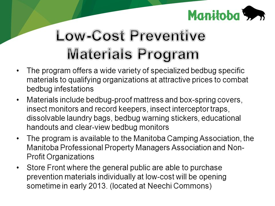The program offers a wide variety of specialized bedbug specific materials to qualifying organizations at attractive prices to combat bedbug infestations Materials include bedbug-proof mattress and box-spring covers, insect monitors and record keepers, insect interceptor traps, dissolvable laundry bags, bedbug warning stickers, educational handouts and clear-view bedbug monitors The program is available to the Manitoba Camping Association, the Manitoba Professional Property Managers Association and Non- Profit Organizations Store Front where the general public are able to purchase prevention materials individually at low-cost will be opening sometime in early 2013.
