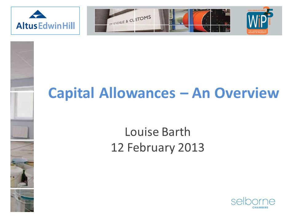 Louise Barth 12 February 2013 Capital Allowances – An Overview