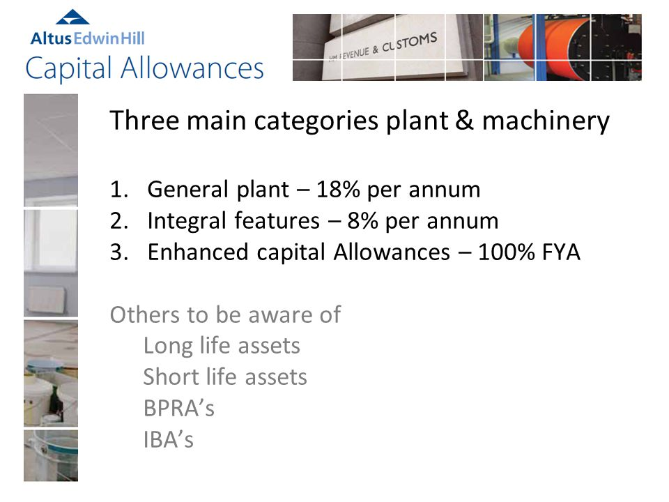 Three main categories plant & machinery 1.General plant – 18% per annum 2.Integral features – 8% per annum 3.Enhanced capital Allowances – 100% FYA Others to be aware of Long life assets Short life assets BPRA's IBA's