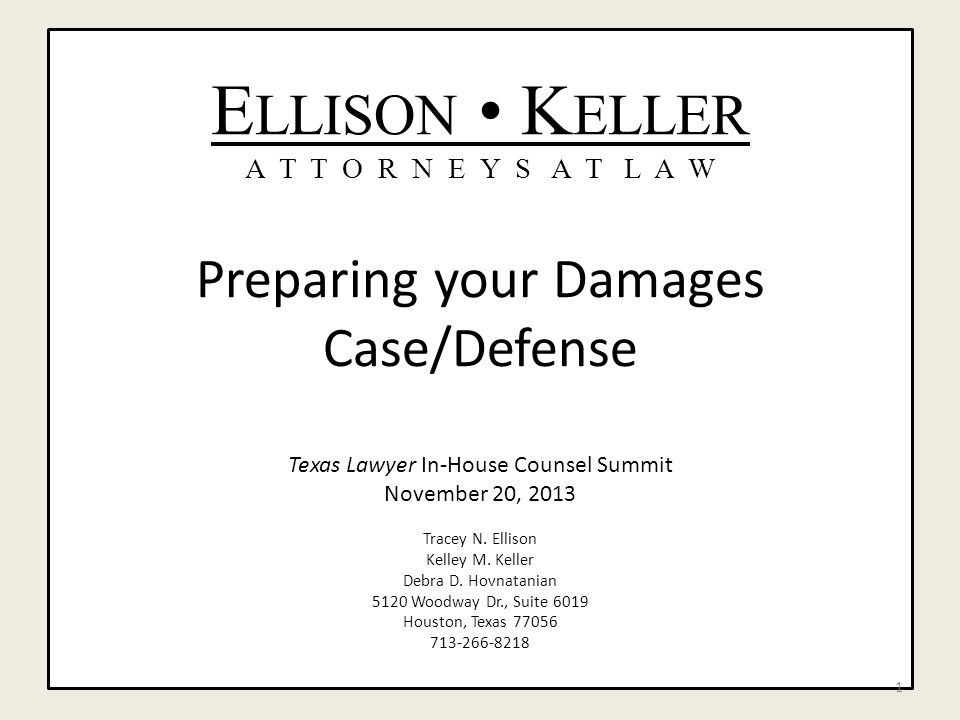 E LLISON K ELLER A T T O R N E Y S A T L A W Preparing your Damages Case/Defense Texas Lawyer In-House Counsel Summit November 20, 2013 Tracey N.