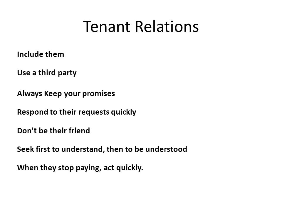 Tenant Relations Include them Use a third party Always Keep your promises Respond to their requests quickly Don t be their friend Seek first to understand, then to be understood When they stop paying, act quickly.