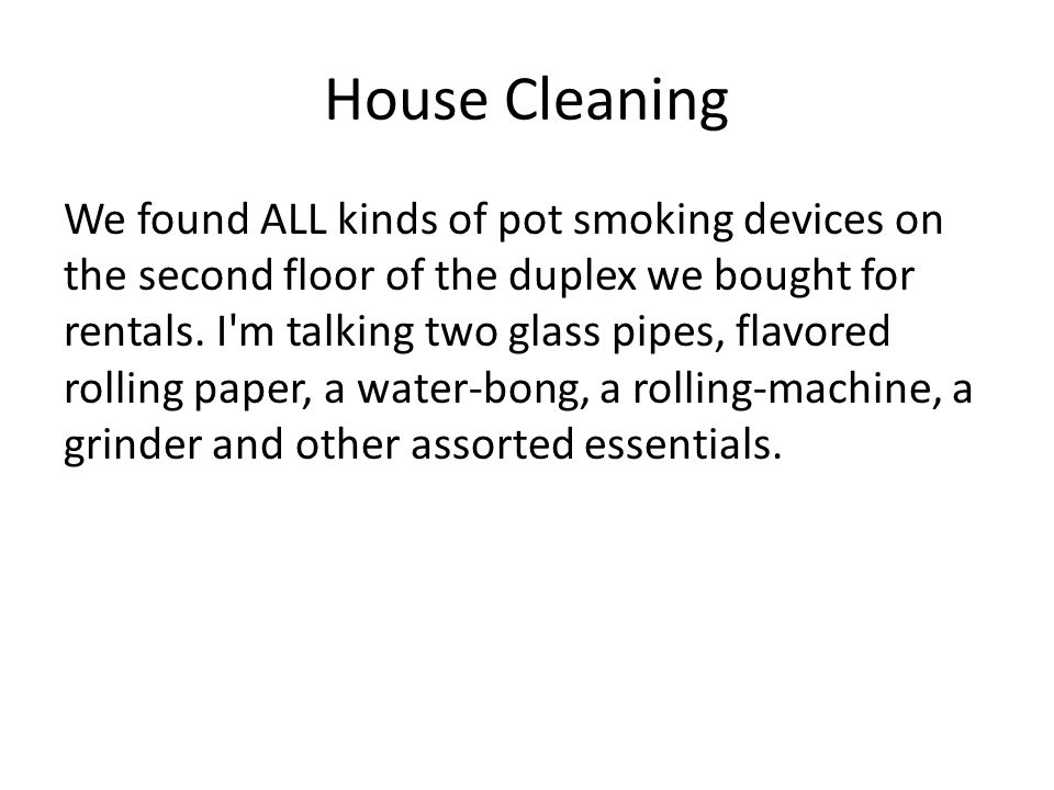 House Cleaning We found ALL kinds of pot smoking devices on the second floor of the duplex we bought for rentals. I'm talking two glass pipes, flavore