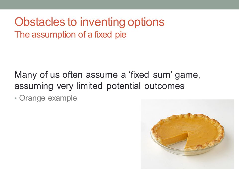 Obstacles to inventing options The assumption of a fixed pie Many of us often assume a 'fixed sum' game, assuming very limited potential outcomes Orange example
