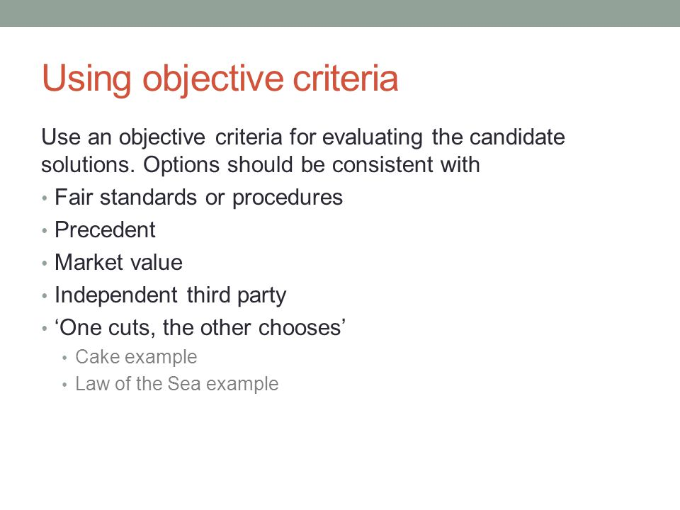 Using objective criteria Use an objective criteria for evaluating the candidate solutions.