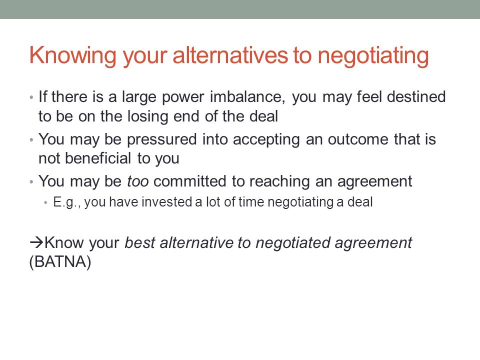 Knowing your alternatives to negotiating If there is a large power imbalance, you may feel destined to be on the losing end of the deal You may be pressured into accepting an outcome that is not beneficial to you You may be too committed to reaching an agreement E.g., you have invested a lot of time negotiating a deal  Know your best alternative to negotiated agreement (BATNA)