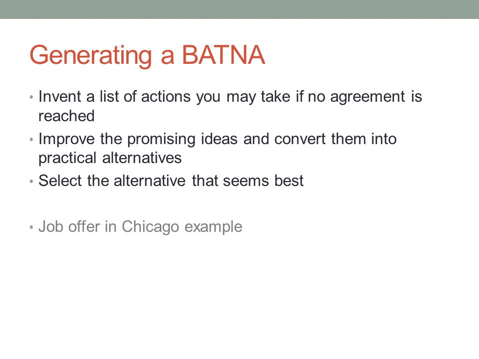 Generating a BATNA Invent a list of actions you may take if no agreement is reached Improve the promising ideas and convert them into practical alternatives Select the alternative that seems best Job offer in Chicago example