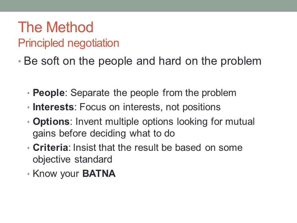 The Method Principled negotiation Be soft on the people and hard on the problem People: Separate the people from the problem Interests: Focus on interests, not positions Options: Invent multiple options looking for mutual gains before deciding what to do Criteria: Insist that the result be based on some objective standard Know your BATNA