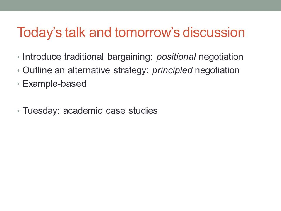 Today's talk and tomorrow's discussion Introduce traditional bargaining: positional negotiation Outline an alternative strategy: principled negotiation Example-based Tuesday: academic case studies