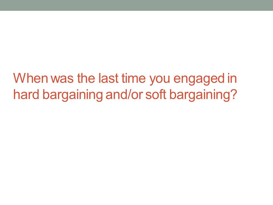 When was the last time you engaged in hard bargaining and/or soft bargaining