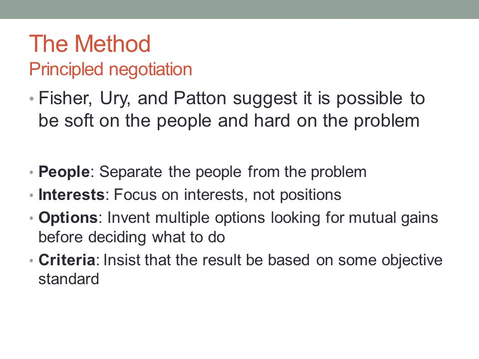 The Method Principled negotiation Fisher, Ury, and Patton suggest it is possible to be soft on the people and hard on the problem People: Separate the people from the problem Interests: Focus on interests, not positions Options: Invent multiple options looking for mutual gains before deciding what to do Criteria: Insist that the result be based on some objective standard