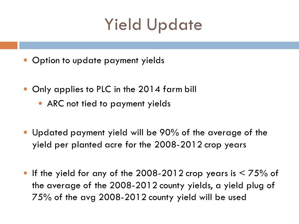 Yield Update Option to update payment yields Only applies to PLC in the 2014 farm bill ARC not tied to payment yields Updated payment yield will be 90