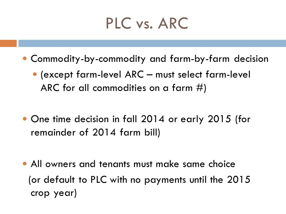PLC vs. ARC Commodity-by-commodity and farm-by-farm decision (except farm-level ARC – must select farm-level ARC for all commodities on a farm #) One